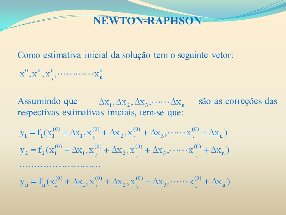 NEWTON-RAPHSON Como estimativa inicial da solução tem o seguinte vetor: Assumindo que são as correções das respectivas estimativas iniciais, tem-se qu