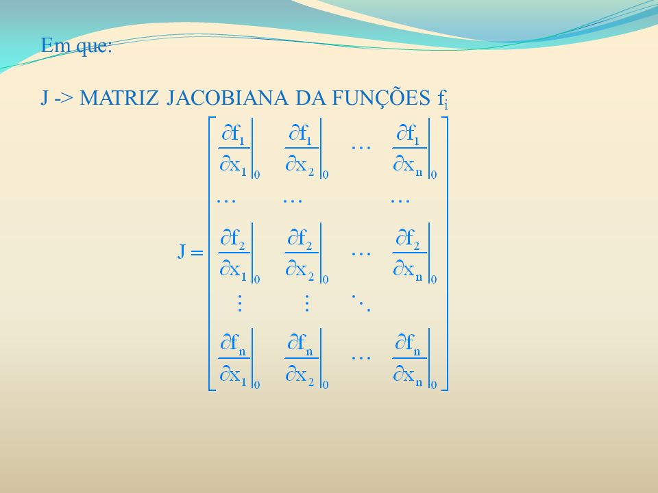 Em que: J -> MATRIZ JACOBIANA DA FUNÇÕES f i