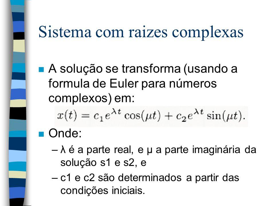 Sistema com raizes complexas n A solução se transforma (usando a formula de Euler para números complexos) em: n Onde: –λ é a parte real, e μ a parte imaginária da solução s1 e s2, e –c1 e c2 são determinados a partir das condições iniciais.