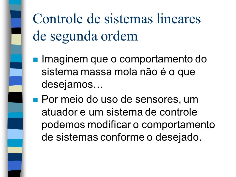 Controle de sistemas lineares de segunda ordem n Imaginem que o comportamento do sistema massa mola não é o que desejamos… n Por meio do uso de sensores, um atuador e um sistema de controle podemos modificar o comportamento de sistemas conforme o desejado.