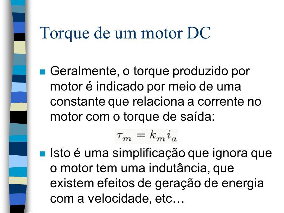 Torque de um motor DC n Geralmente, o torque produzido por motor é indicado por meio de uma constante que relaciona a corrente no motor com o torque de saída: n Isto é uma simplificação que ignora que o motor tem uma indutância, que existem efeitos de geração de energia com a velocidade, etc…