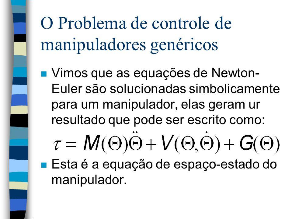 O Problema de controle de manipuladores genéricos n Vimos que as equações de Newton- Euler são solucionadas simbolicamente para um manipulador, elas geram ur resultado que pode ser escrito como: n Esta é a equação de espaço-estado do manipulador.