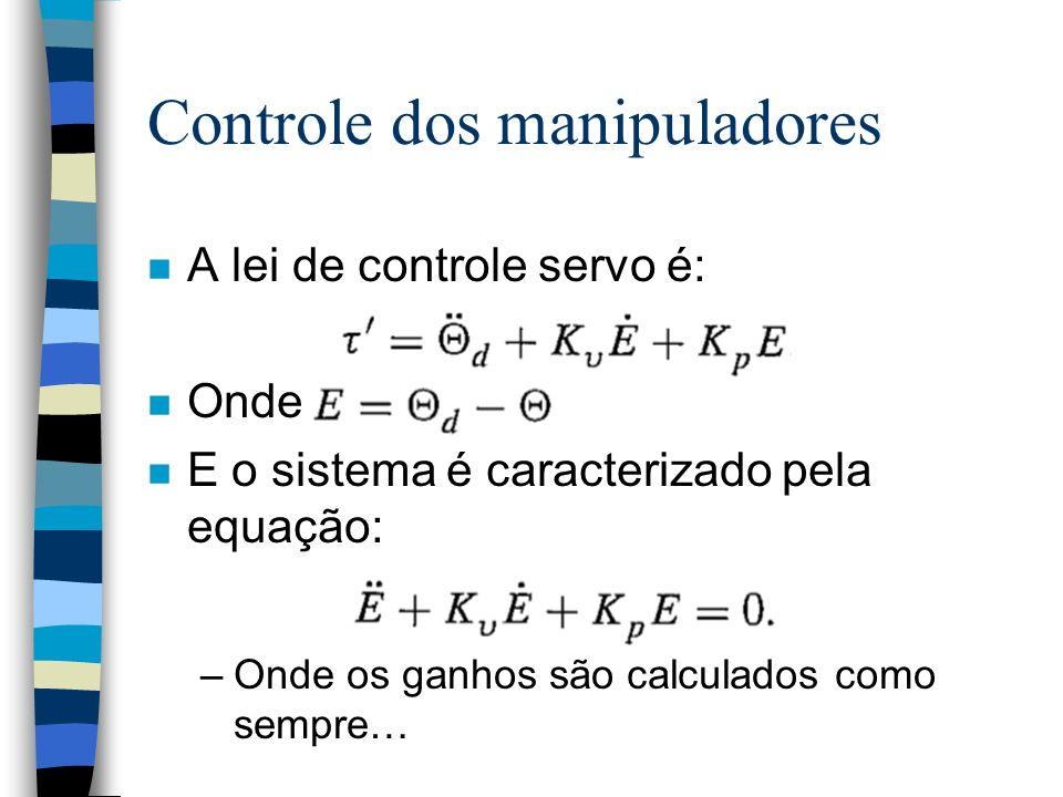 Controle dos manipuladores n A lei de controle servo é: n Onde n E o sistema é caracterizado pela equação: –Onde os ganhos são calculados como sempre…