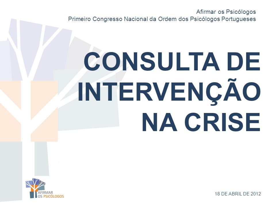 CONSULTA DE INTERVENÇÃO NA CRISE 18 DE ABRIL DE 2012 Afirmar os Psicólogos Primeiro Congresso Nacional da Ordem dos Psicólogos Portugueses