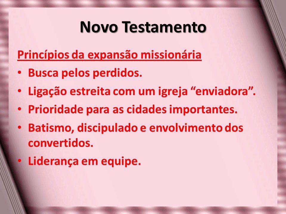 Novo Testamento Princípios da expansão missionária Busca pelos perdidos. Ligação estreita com um igreja enviadora. Prioridade para as cidades importan