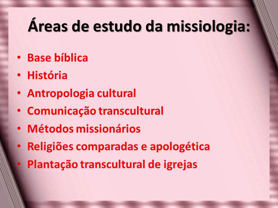 Áreas de estudo da missiologia: Base bíblica História Antropologia cultural Comunicação transcultural Métodos missionários Religiões comparadas e apol