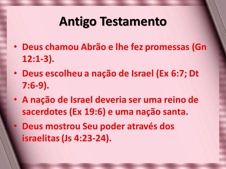 Antigo Testamento Deus chamou Abrão e lhe fez promessas (Gn 12:1-3). Deus escolheu a nação de Israel (Ex 6:7; Dt 7:6-9). A nação de Israel deveria ser