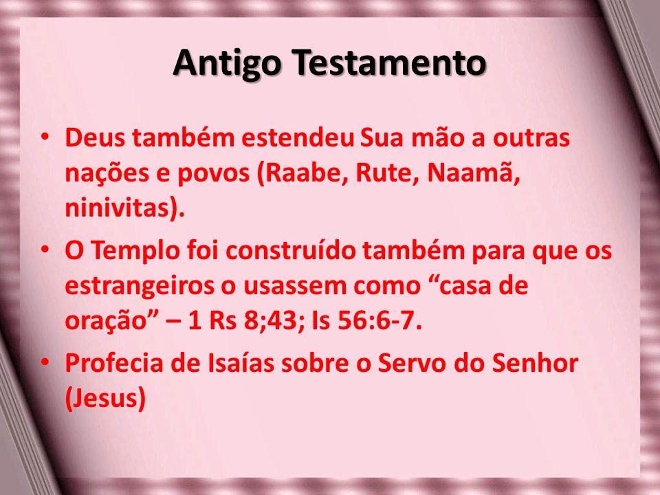 Antigo Testamento Deus também estendeu Sua mão a outras nações e povos (Raabe, Rute, Naamã, ninivitas). O Templo foi construído também para que os est