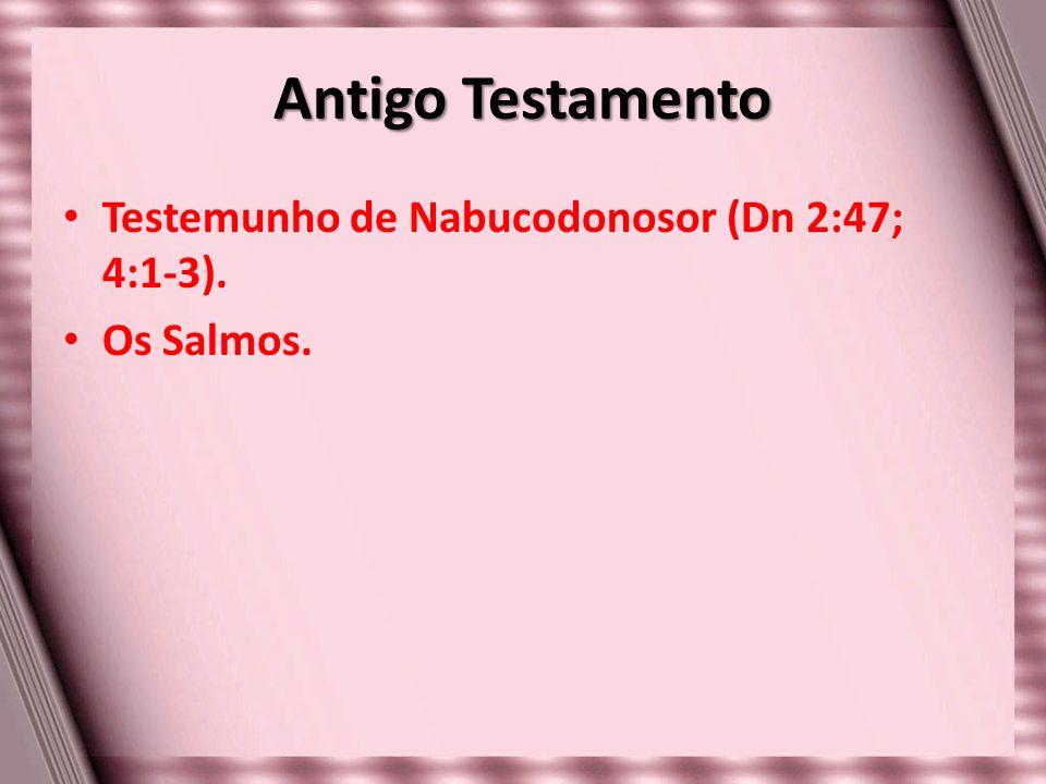 Antigo Testamento Testemunho de Nabucodonosor (Dn 2:47; 4:1-3). Os Salmos.