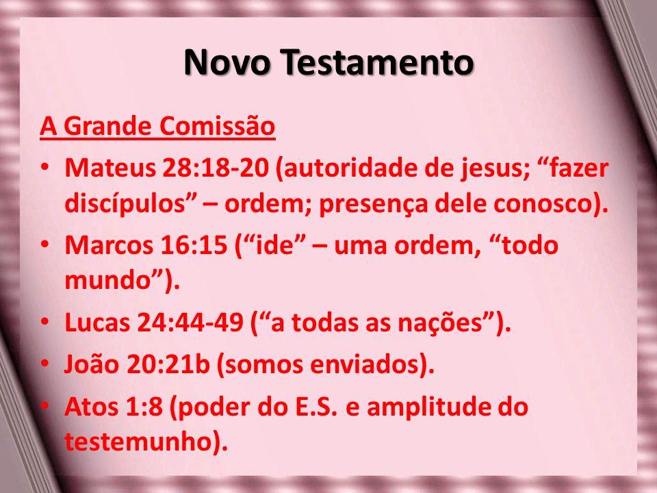 Novo Testamento A Grande Comissão Mateus 28:18-20 (autoridade de jesus; fazer discípulos – ordem; presença dele conosco). Marcos 16:15 (ide – uma orde
