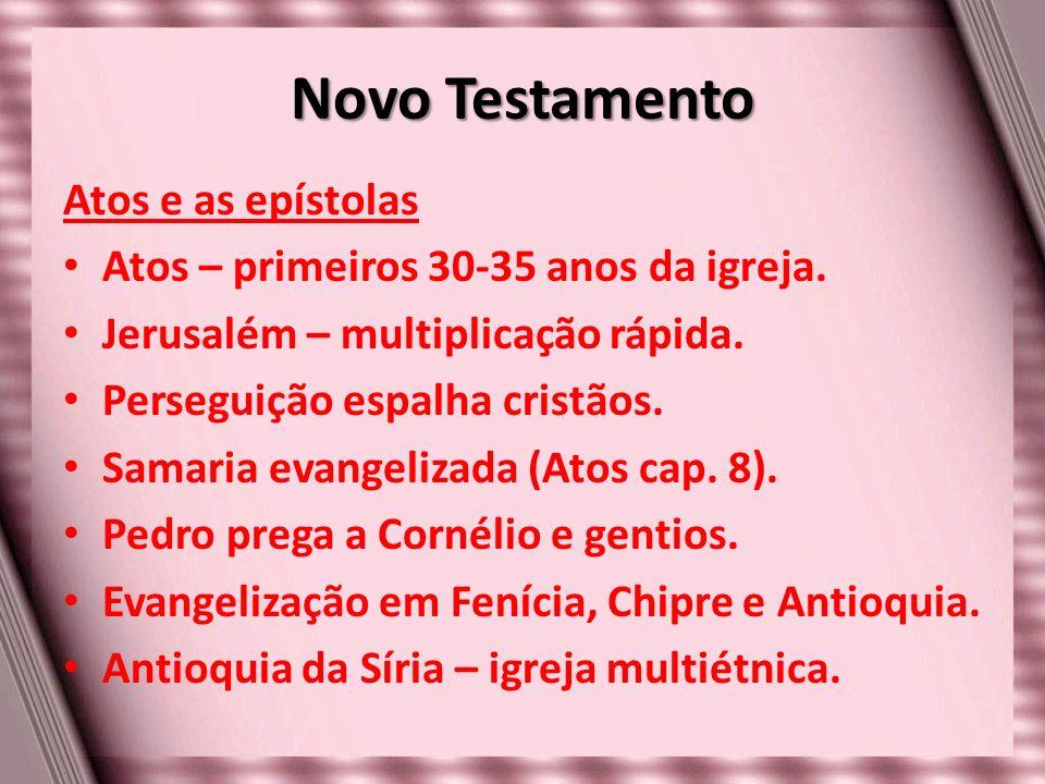 Novo Testamento Atos e as epístolas Atos – primeiros 30-35 anos da igreja. Jerusalém – multiplicação rápida. Perseguição espalha cristãos. Samaria eva