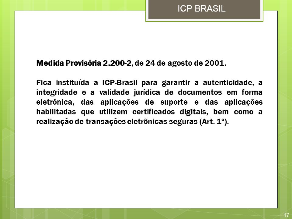 17 ICP BRASIL Medida Provisória 2.200-2, de 24 de agosto de 2001. Fica instituída a ICP-Brasil para garantir a autenticidade, a integridade e a valida