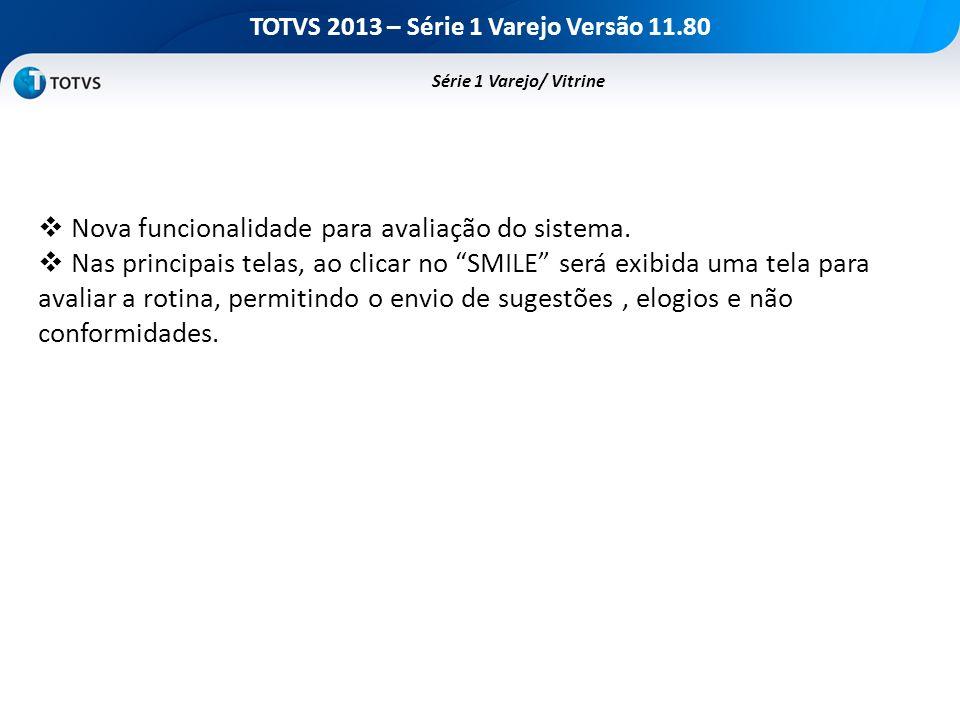 TOTVS 2013 – Série 1 Varejo Versão 11.80 Nova funcionalidade para avaliação do sistema. Nas principais telas, ao clicar no SMILE será exibida uma tela