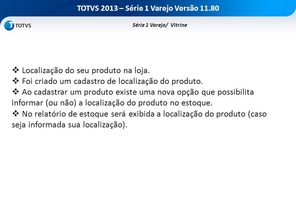 TOTVS 2013 – Série 1 Varejo Versão 11.80 Localização do seu produto na loja. Foi criado um cadastro de localização do produto. Ao cadastrar um produto