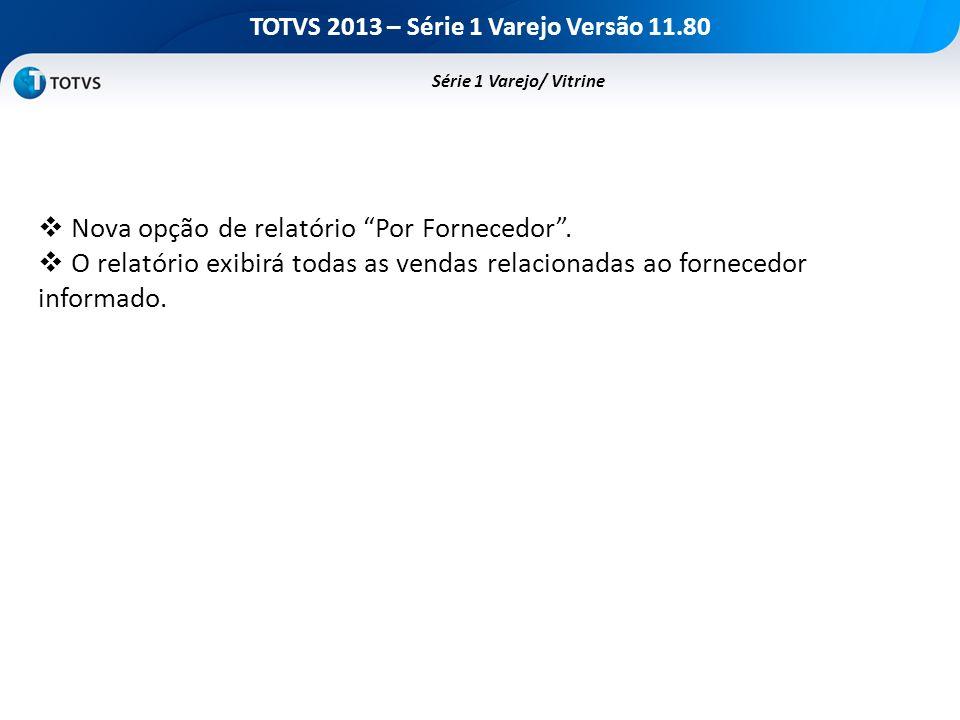 TOTVS 2013 – Série 1 Varejo Versão 11.80 Nova opção de relatório Por Fornecedor. O relatório exibirá todas as vendas relacionadas ao fornecedor inform