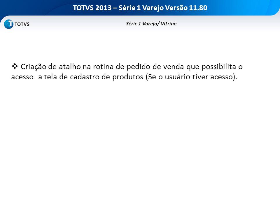 TOTVS 2013 – Série 1 Varejo Versão 11.80 Criação de atalho na rotina de pedido de venda que possibilita o acesso a tela de cadastro de produtos (Se o