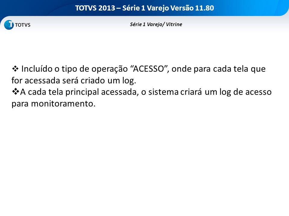 TOTVS 2013 – Série 1 Varejo Versão 11.80 Incluído o tipo de operação ACESSO, onde para cada tela que for acessada será criado um log. A cada tela prin