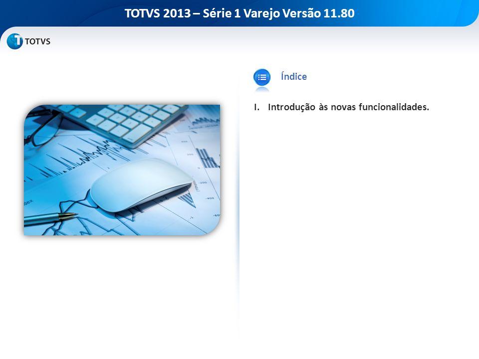 TOTVS 2013 – Série 1 Varejo Versão 11.80 Índice I.Introdução às novas funcionalidades.