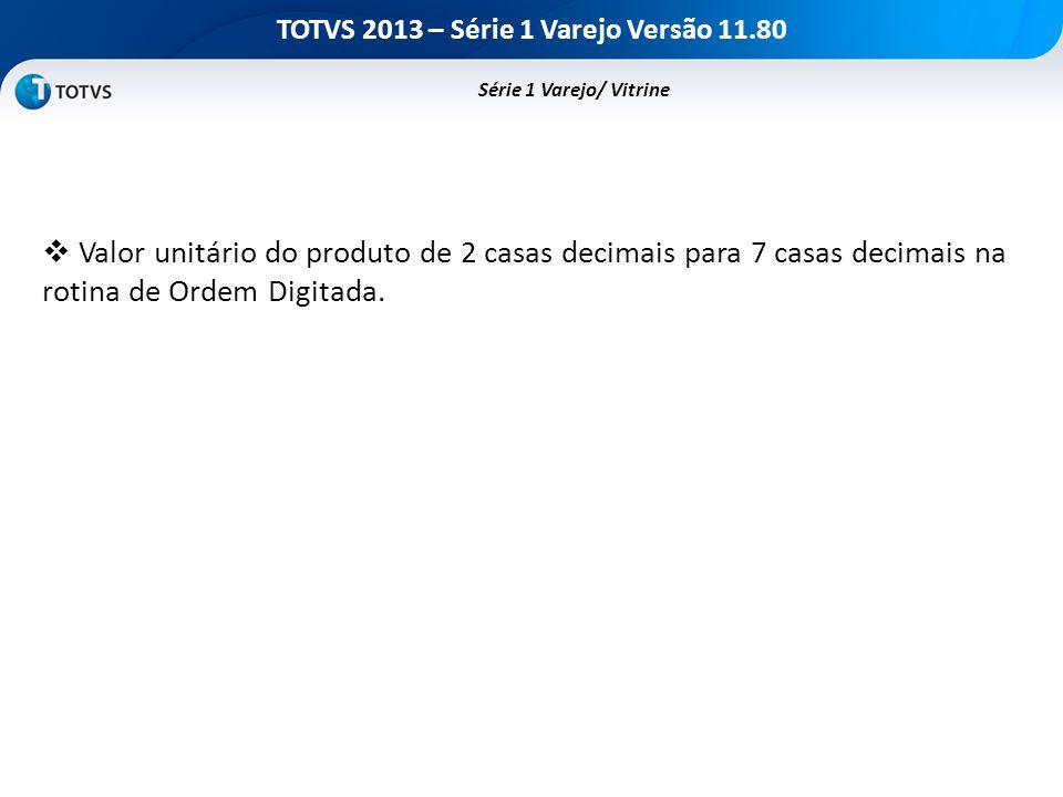 TOTVS 2013 – Série 1 Varejo Versão 11.80 Valor unitário do produto de 2 casas decimais para 7 casas decimais na rotina de Ordem Digitada. Série 1 Vare