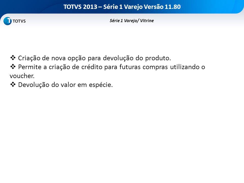 TOTVS 2013 – Série 1 Varejo Versão 11.80 Criação de nova opção para devolução do produto. Permite a criação de crédito para futuras compras utilizando