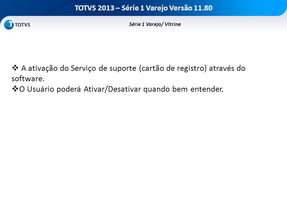 TOTVS 2013 – Série 1 Varejo Versão 11.80 A ativação do Serviço de suporte (cartão de registro) através do software. O Usuário poderá Ativar/Desativar