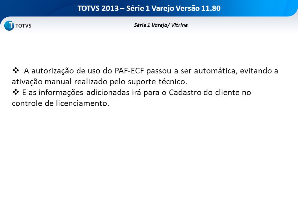 TOTVS 2013 – Série 1 Varejo Versão 11.80 Série 1 Varejo/ Vitrine A autorização de uso do PAF-ECF passou a ser automática, evitando a ativação manual r