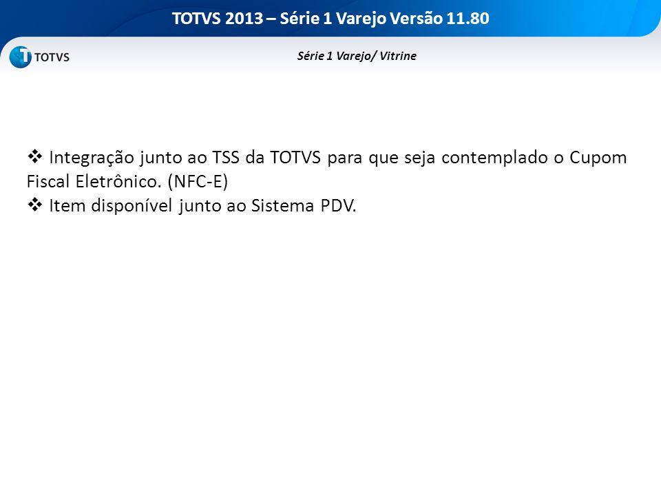 TOTVS 2013 – Série 1 Varejo Versão 11.80 Série 1 Varejo/ Vitrine Integração junto ao TSS da TOTVS para que seja contemplado o Cupom Fiscal Eletrônico.
