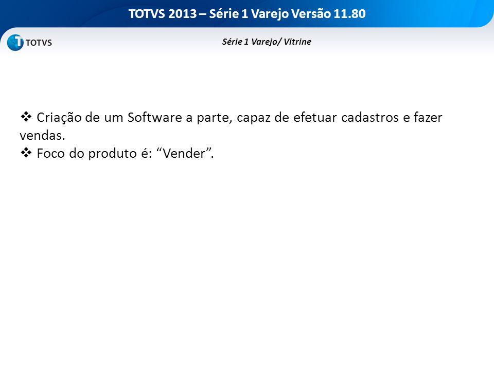 TOTVS 2013 – Série 1 Varejo Versão 11.80 Série 1 Varejo/ Vitrine Criação de um Software a parte, capaz de efetuar cadastros e fazer vendas. Foco do pr