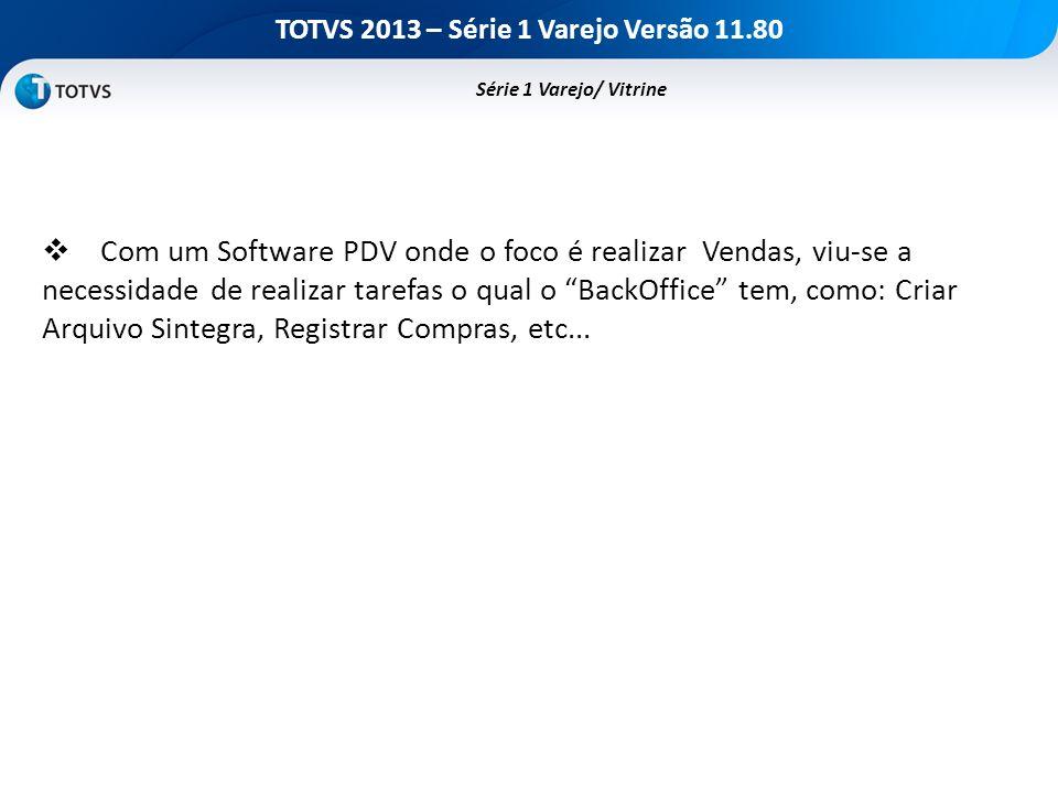 TOTVS 2013 – Série 1 Varejo Versão 11.80 Série 1 Varejo/ Vitrine Com um Software PDV onde o foco é realizar Vendas, viu-se a necessidade de realizar t