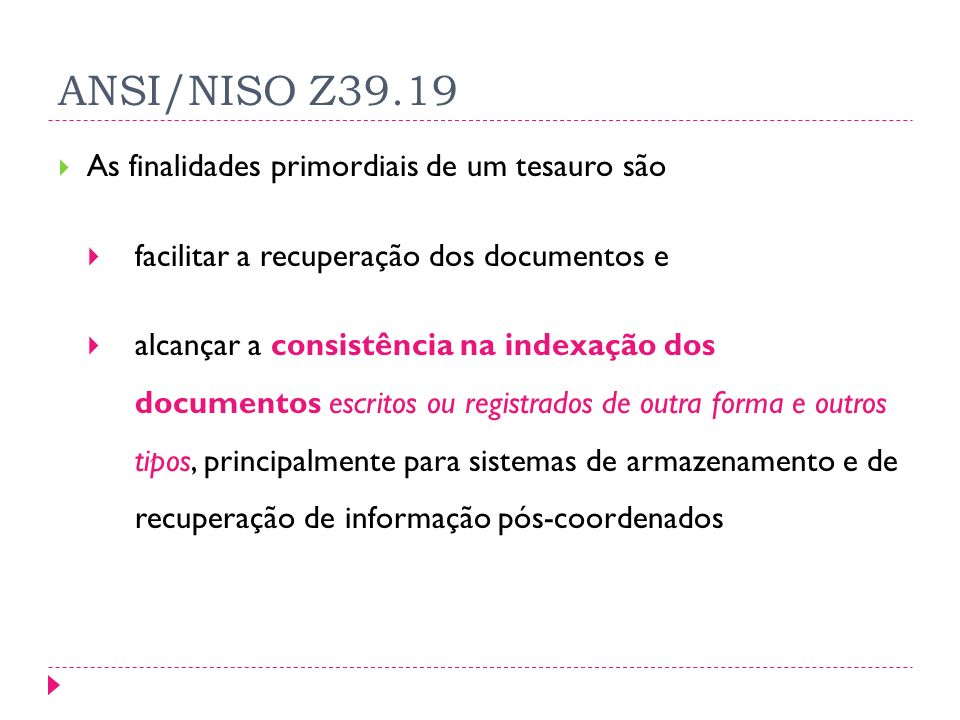ANSI/NISO Z39.19 As finalidades primordiais de um tesauro são facilitar a recuperação dos documentos e alcançar a consistência na indexação dos documentos escritos ou registrados de outra forma e outros tipos, principalmente para sistemas de armazenamento e de recuperação de informação pós-coordenados