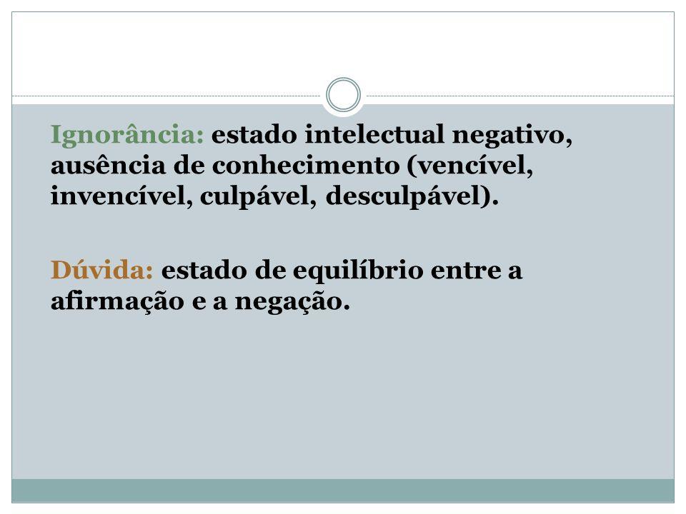 Ignorância: estado intelectual negativo, ausência de conhecimento (vencível, invencível, culpável, desculpável). Dúvida: estado de equilíbrio entre a