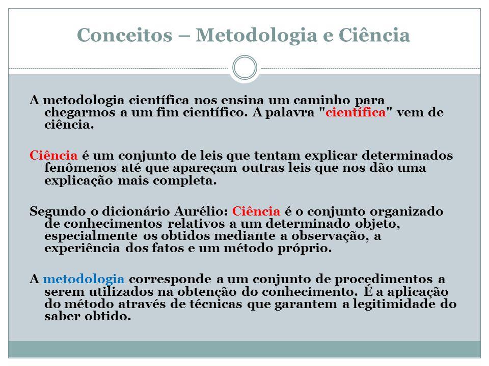 Conceitos – Metodologia e Ciência A metodologia científica nos ensina um caminho para chegarmos a um fim científico. A palavra