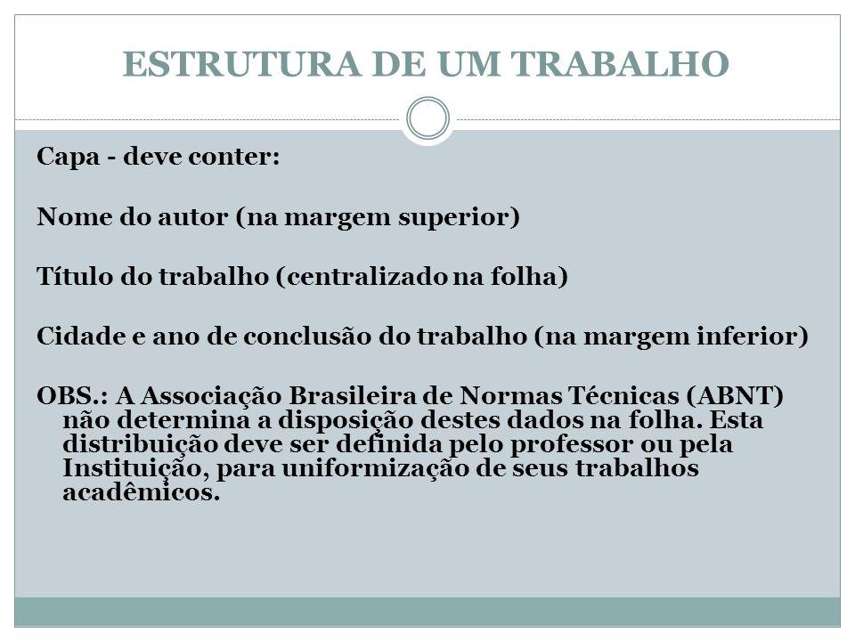 ESTRUTURA DE UM TRABALHO Capa - deve conter: Nome do autor (na margem superior) Título do trabalho (centralizado na folha) Cidade e ano de conclusão d
