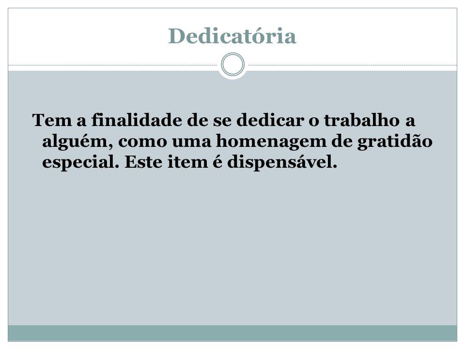 Dedicatória Tem a finalidade de se dedicar o trabalho a alguém, como uma homenagem de gratidão especial. Este item é dispensável.