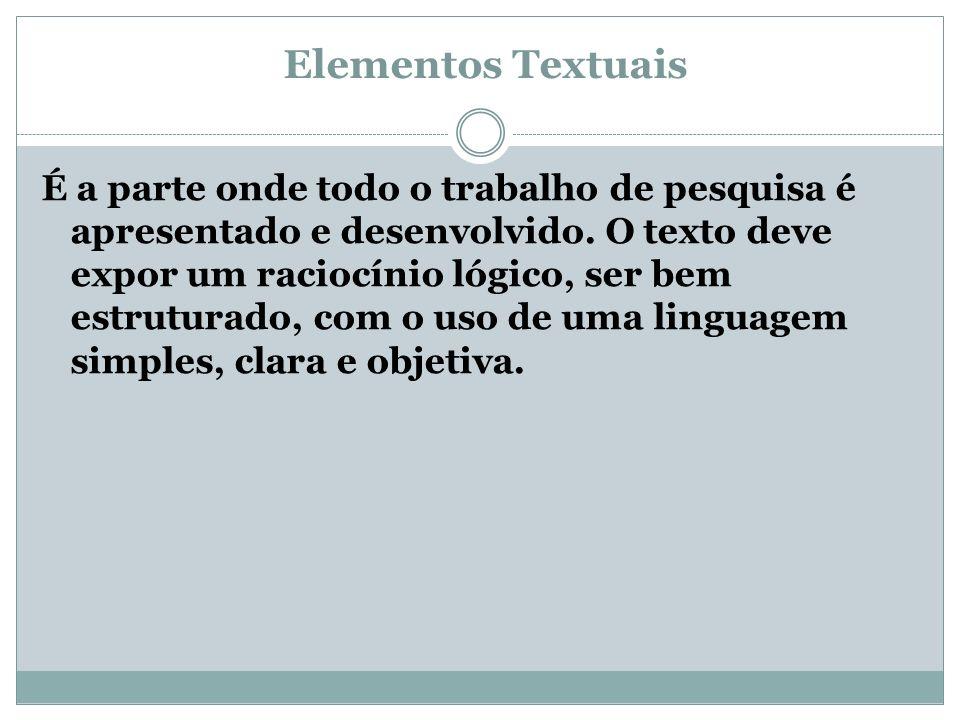 Elementos Textuais É a parte onde todo o trabalho de pesquisa é apresentado e desenvolvido. O texto deve expor um raciocínio lógico, ser bem estrutura