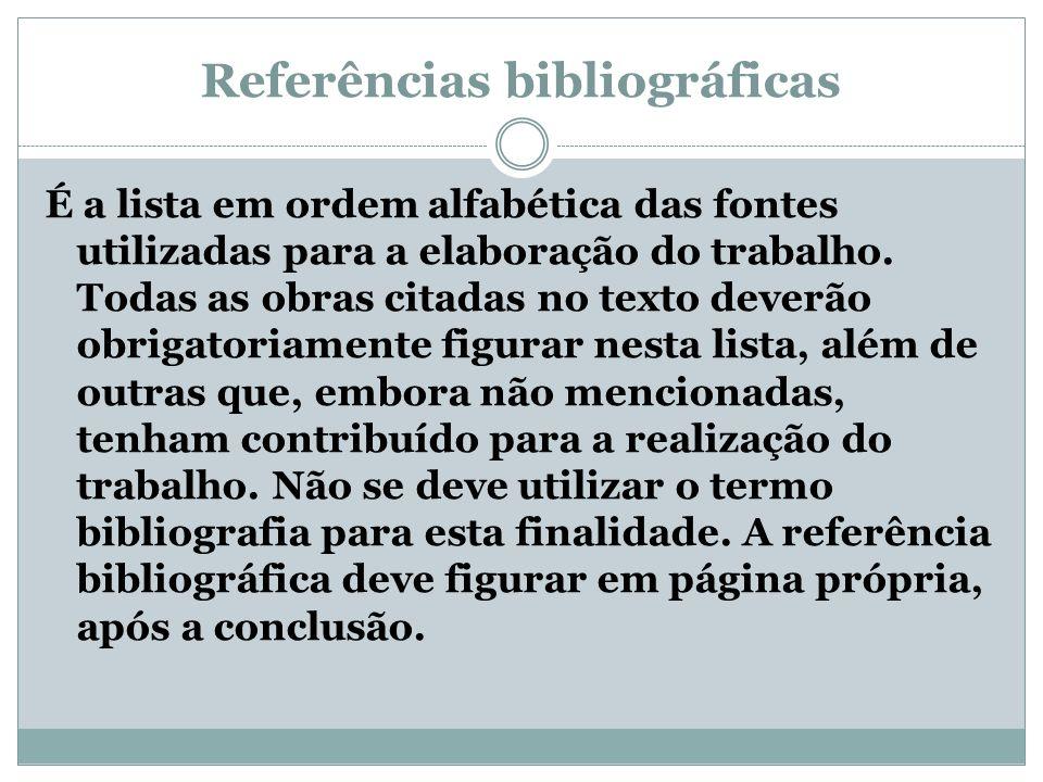 Referências bibliográficas É a lista em ordem alfabética das fontes utilizadas para a elaboração do trabalho. Todas as obras citadas no texto deverão