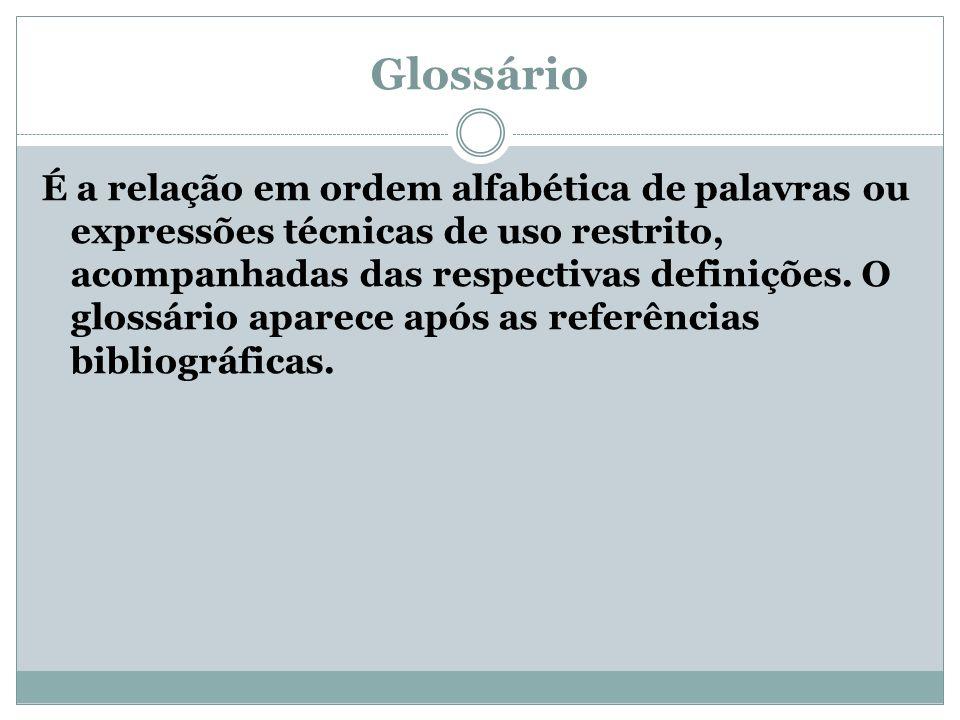 Glossário É a relação em ordem alfabética de palavras ou expressões técnicas de uso restrito, acompanhadas das respectivas definições.
