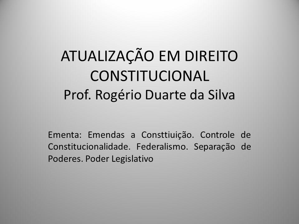 ATUALIZAÇÃO EM DIREITO CONSTITUCIONAL Prof. Rogério Duarte da Silva Ementa: Emendas a Consttiuição. Controle de Constitucionalidade. Federalismo. Sepa