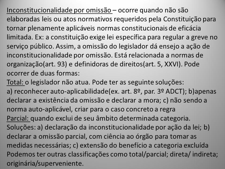 Inconstitucionalidade por omissão – ocorre quando não são elaboradas leis ou atos normativos requeridos pela Constituição para tornar plenamente aplic