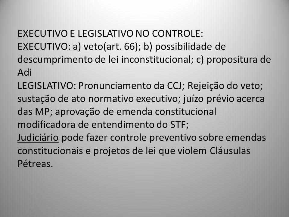 EXECUTIVO E LEGISLATIVO NO CONTROLE: EXECUTIVO: a) veto(art. 66); b) possibilidade de descumprimento de lei inconstitucional; c) propositura de Adi LE