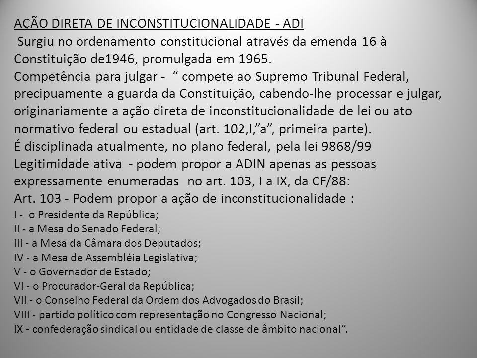 AÇÃO DIRETA DE INCONSTITUCIONALIDADE - ADI Surgiu no ordenamento constitucional através da emenda 16 à Constituição de1946, promulgada em 1965. Compet