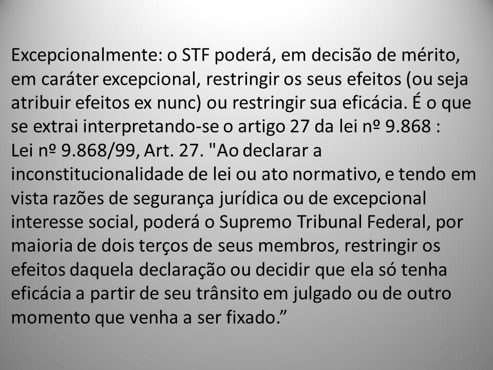 Excepcionalmente: o STF poderá, em decisão de mérito, em caráter excepcional, restringir os seus efeitos (ou seja atribuir efeitos ex nunc) ou restrin