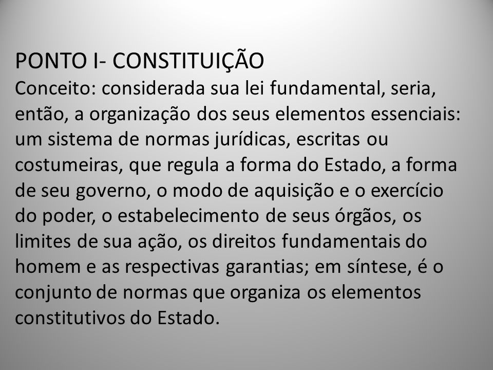 PONTO I- CONSTITUIÇÃO Conceito: considerada sua lei fundamental, seria, então, a organização dos seus elementos essenciais: um sistema de normas juríd