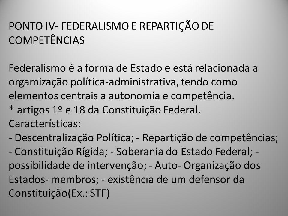 PONTO IV- FEDERALISMO E REPARTIÇÃO DE COMPETÊNCIAS Federalismo é a forma de Estado e está relacionada a orgamização política-administrativa, tendo com