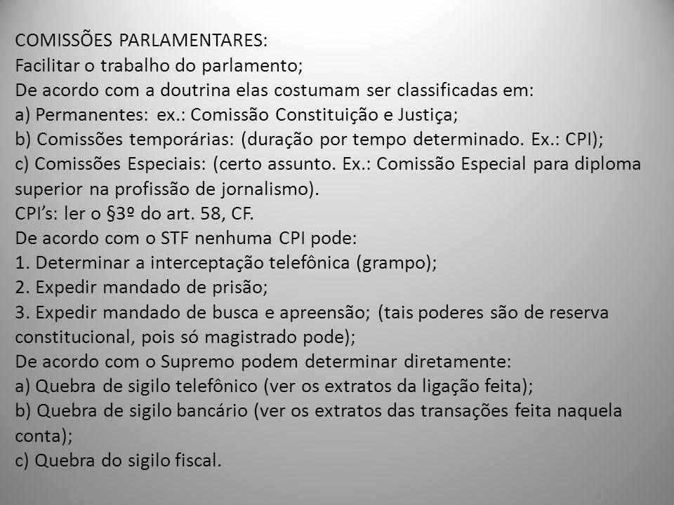 COMISSÕES PARLAMENTARES: Facilitar o trabalho do parlamento; De acordo com a doutrina elas costumam ser classificadas em: a) Permanentes: ex.: Comissã
