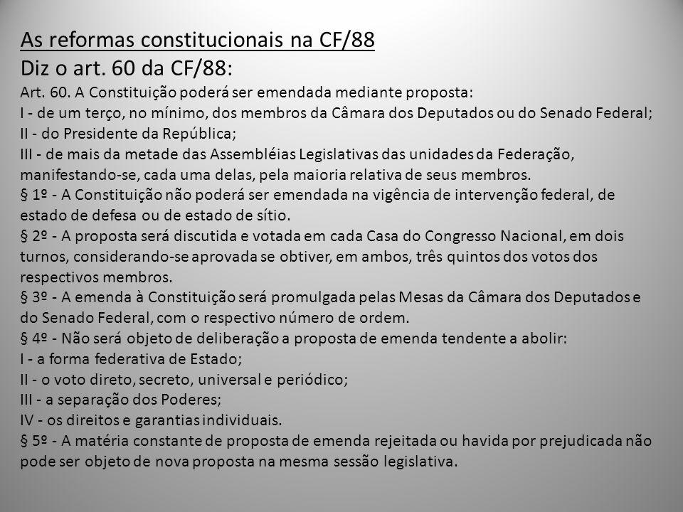 As reformas constitucionais na CF/88 Diz o art. 60 da CF/88: Art. 60. A Constituição poderá ser emendada mediante proposta: I - de um terço, no mínimo