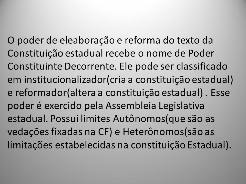 O poder de eleaboração e reforma do texto da Constituição estadual recebe o nome de Poder Constituinte Decorrente. Ele pode ser classificado em instit