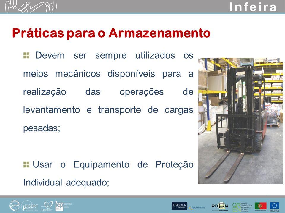Devem ser sempre utilizados os meios mecânicos disponíveis para a realização das operações de levantamento e transporte de cargas pesadas; Usar o Equipamento de Proteção Individual adequado; Práticas para o Armazenamento