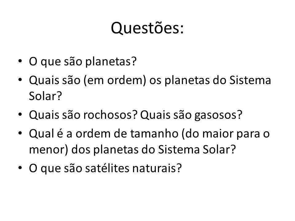 Questões: O que são planetas? Quais são (em ordem) os planetas do Sistema Solar? Quais são rochosos? Quais são gasosos? Qual é a ordem de tamanho (do