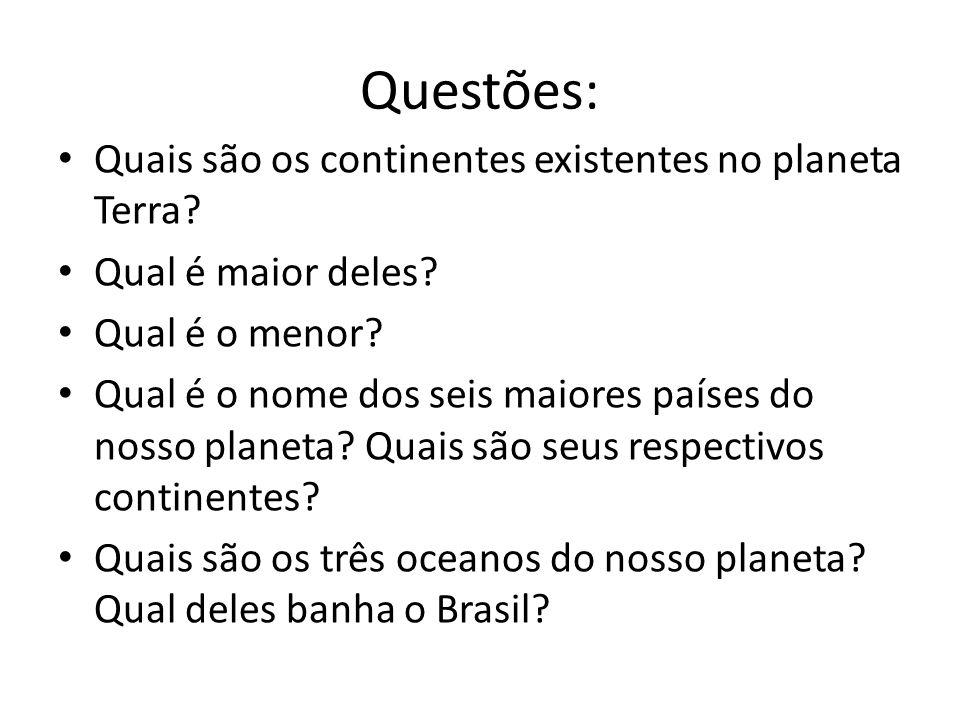 Questões: Quais são os continentes existentes no planeta Terra? Qual é maior deles? Qual é o menor? Qual é o nome dos seis maiores países do nosso pla